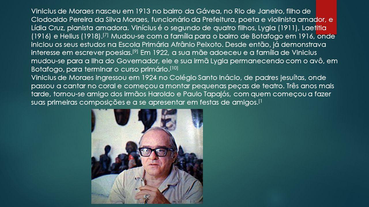 Vinicius de Moraes nasceu em 1913 no bairro da Gávea, no Rio de Janeiro, filho de Clodoaldo Pereira da Silva Moraes, funcionário da Prefeitura, poeta e violinista amador, e Lídia Cruz, pianista amadora. Vinícius é o segundo de quatro filhos, Lygia (1911), Laetitia (1916) e Helius (1918).[7] Mudou-se com a família para o bairro de Botafogo em 1916, onde iniciou os seus estudos na Escola Primária Afrânio Peixoto. Desde então, já demonstrava interesse em escrever poesias.[9] Em 1922, a sua mãe adoeceu e a família de Vinicius mudou-se para a Ilha do Governador, ele e sua irmã Lygia permanecendo com o avô, em Botafogo, para terminar o curso primário.[10]
